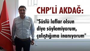 """CHP'li Akdağ: """"Süslü laflar olsun diye söylemiyorum, çalıştığıma inanıyorum"""""""